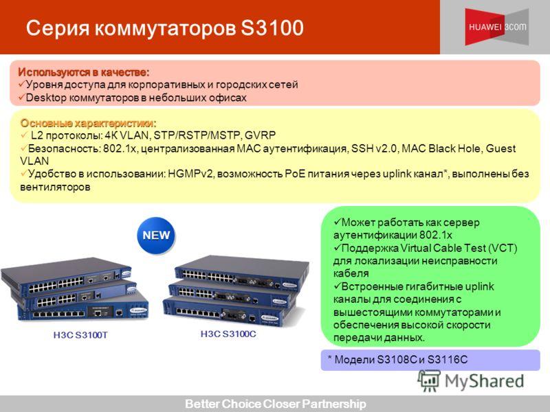 Better Choice Closer Partnership Серия коммутаторов S3100 H3C S3100C H3C S3100T * Модели S3108C и S3116C Может работать как сервер аутентификации 802.1x Поддержка Virtual Cable Test (VCT) для локализации неисправности кабеля Встроенные гигабитные upl