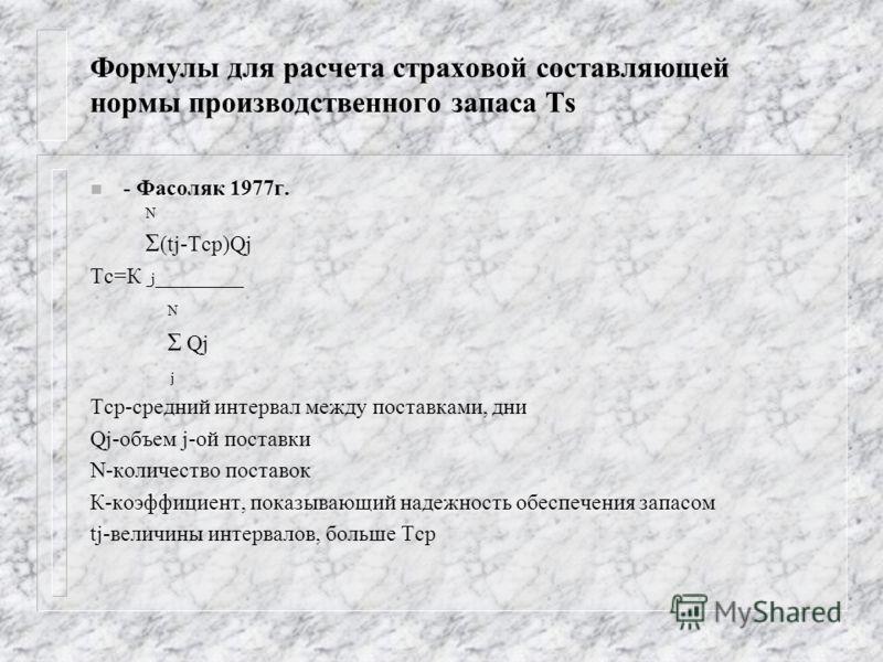 Формулы для расчета страховой составляющей нормы производственного запаса Тs n - Фасоляк 1977г. N Σ (tj-Tср)Qj Тс=К j ________ N Σ Qj j Тср-средний интервал между поставками, дни Qj-объем j-ой поставки N-количество поставок К-коэффициент, показывающи