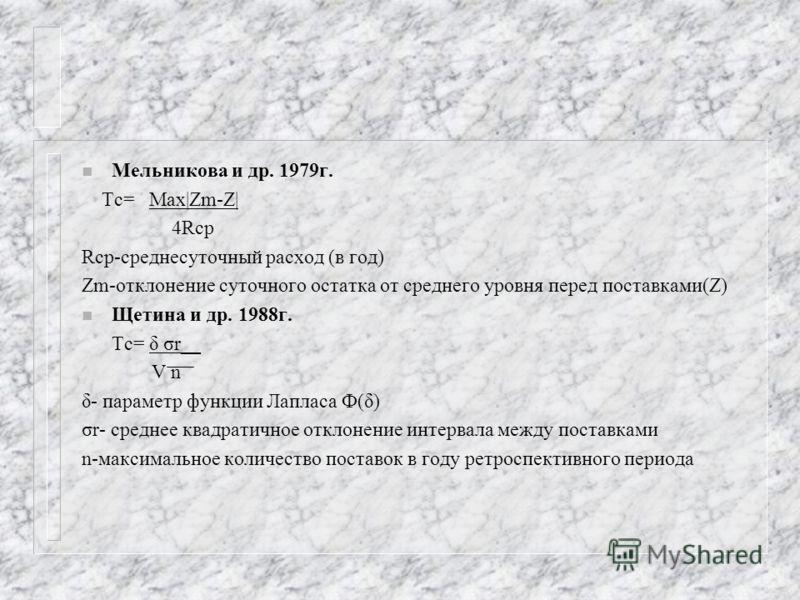 n Мельникова и др. 1979г. Тс= Max|Zm-Z| 4Rср Rср-среднесуточный расход (в год) Zm-отклонение суточного остатка от среднего уровня перед поставками(Z) n Щетина и др. 1988г. Тс= δ σr__ V n δ- параметр функции Лапласа Ф(δ) σr- среднее квадратичное откло