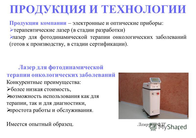 4 ПРОДУКЦИЯ И ТЕХНОЛОГИИ Продукция компании – электронные и оптические приборы: терапевтические лазер (в стадии разработки) лазер для фотодинамической терапии онкологических заболеваний (готов к производству, в стадии сертификации). Лазер для ФДТ Лаз