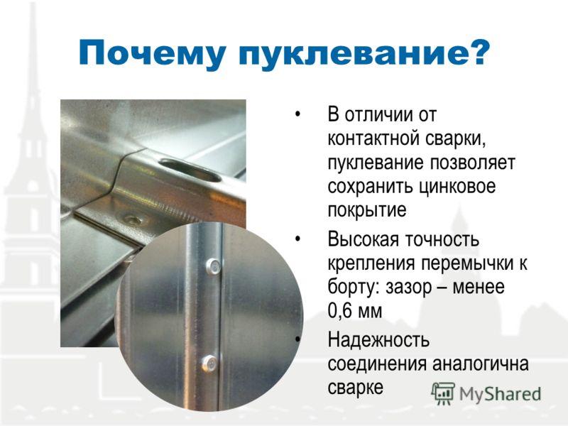 Почему пуклевание? В отличии от контактной сварки, пуклевание позволяет сохранить цинковое покрытие Высокая точность крепления перемычки к борту: зазор – менее 0,6 мм Надежность соединения аналогична сварке