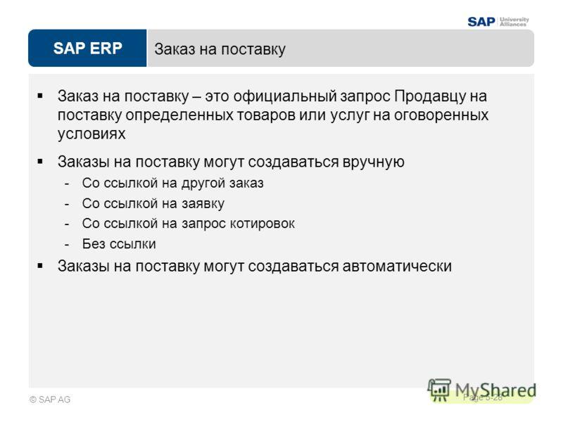SAP ERP Page 5-28 © SAP AG Заказ на поставку Заказ на поставку – это официальный запрос Продавцу на поставку определенных товаров или услуг на оговоренных условиях Заказы на поставку могут создаваться вручную -Со ссылкой на другой заказ -Со ссылкой н