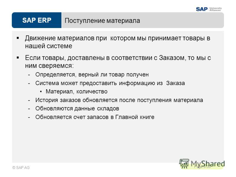 SAP ERP Page 5-33 © SAP AG Поступление материала Движение материалов при котором мы принимает товары в нашей системе Если товары, доставлены в соответствии с Заказом, то мы с ним сверяемся: -Определяется, верный ли товар получен -Система может предос
