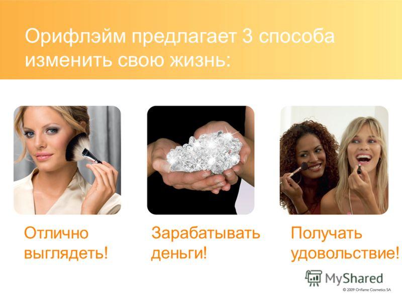 Орифлэйм предлагает 3 способа изменить свою жизнь: Отлично выглядеть! Зарабатывать деньги! Получать удовольствие!