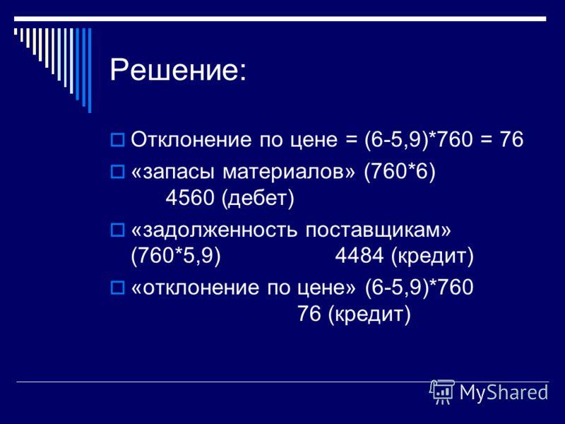 Решение: Отклонение по цене = (6-5,9)*760 = 76 «запасы материалов» (760*6) 4560 (дебет) «задолженность поставщикам» (760*5,9)4484 (кредит) «отклонение по цене» (6-5,9)*760 76 (кредит)