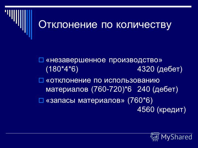 Отклонение по количеству «незавершенное производство» (180*4*6)4320 (дебет) «отклонение по использованию материалов (760-720)*6240 (дебет) «запасы материалов» (760*6) 4560 (кредит)
