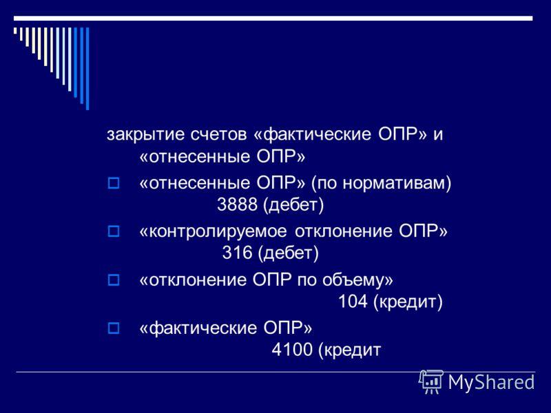 закрытие счетов «фактические ОПР» и «отнесенные ОПР» «отнесенные ОПР» (по нормативам) 3888 (дебет) «контролируемое отклонение ОПР» 316 (дебет) «отклонение ОПР по объему» 104 (кредит) «фактические ОПР» 4100 (кредит