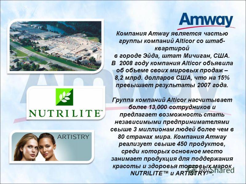 Компания Amway является частью группы компаний Alticor со штаб- квартирой в городе Эйда, штат Мичиган, США. В 2008 году компания Alticor объявила об объеме своих мировых продаж – 8,2 млрд. долларов США, что на 15% превышает результаты 2007 года. Груп