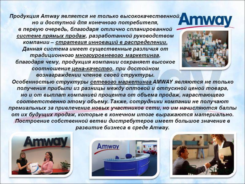 Особенностью структуры сетевого маркетинга AMWAY являются не только получения прибыли из разницы между оптовой и отпускной ценой товара, но и от выплат компанией процента от объема продаж, нарастающего соответственно этому объему. Также, сотрудники к
