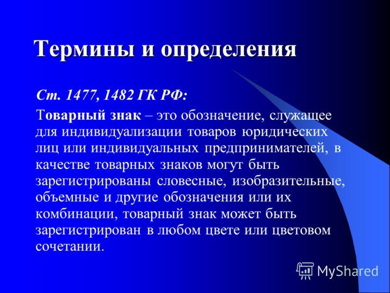 Термины и определения Ст. 1477, 1482 ГК РФ: Товарный знак – это обозначение, служащее для индивидуализации товаров юридических лиц или индивидуальных предпринимателей, в качестве товарных знаков могут быть зарегистрированы словесные, изобразительные,