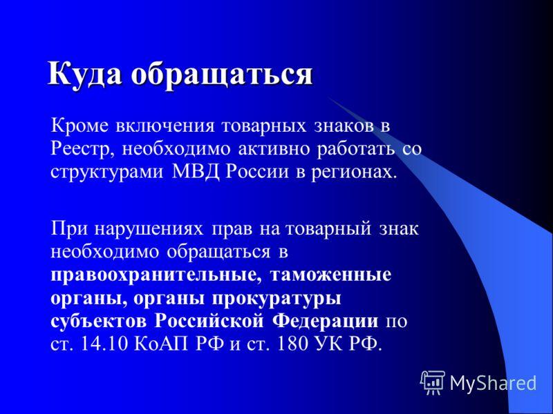 Кроме включения товарных знаков в Реестр, необходимо активно работать со структурами МВД России в регионах. При нарушениях прав на товарный знак необходимо обращаться в правоохранительные, таможенные органы, органы прокуратуры субъектов Российской Фе
