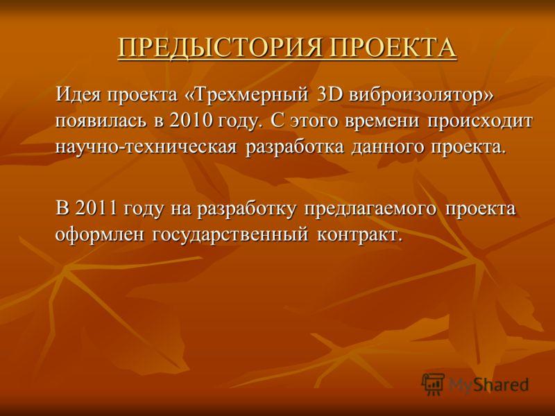 ПРЕДЫСТОРИЯ ПРОЕКТА Идея проекта «Трехмерный 3D виброизолятор» появилась в 2010 году. С этого времени происходит научно-техническая разработка данного проекта. Идея проекта «Трехмерный 3D виброизолятор» появилась в 2010 году. С этого времени происход