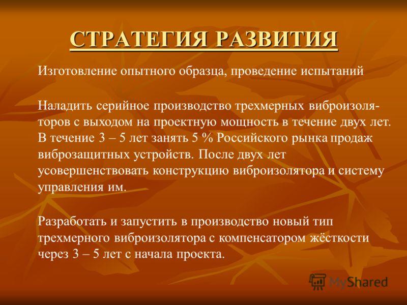 СТРАТЕГИЯ РАЗВИТИЯ Изготовление опытного образца, проведение испытаний Наладить серийное производство трехмерных виброизоля- торов с выходом на проектную мощность в течение двух лет. В течение 3 – 5 лет занять 5 % Российского рынка продаж виброзащитн