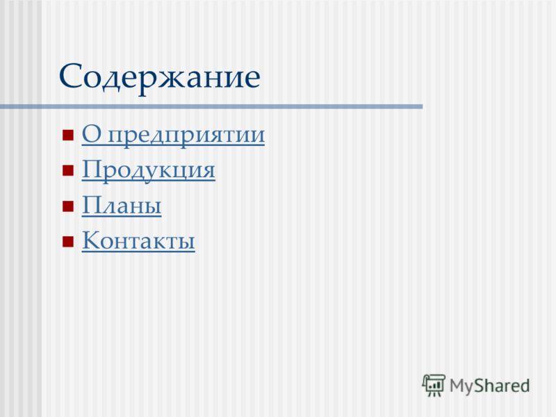 Содержание О предприятии Продукция Планы Контакты