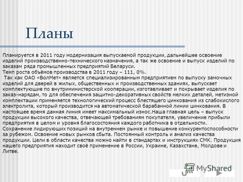 Планы Планируется в 2011 году модернизация выпускаемой продукции, дальнейшее освоение изделий производственно-технического назначения, а так же освоение и выпуск изделий по заказам ряда промышленных предприятий Беларуси. Темп роста объёмов производст