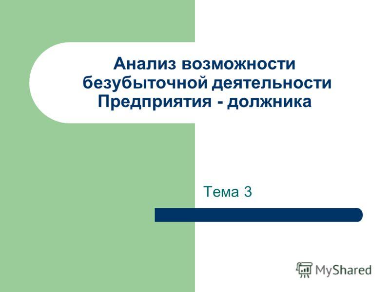 Анализ возможности безубыточной деятельности Предприятия - должника Тема 3