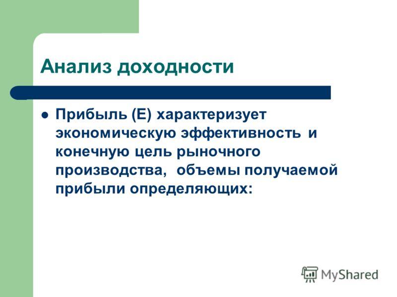 Анализ доходности Прибыль (E) характеризует экономическую эффективность и конечную цель рыночного производства, объемы получаемой прибыли определяющих: