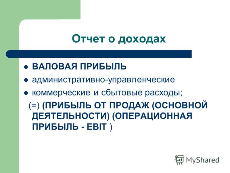 Отчет о доходах ВАЛОВАЯ ПРИБЫЛЬ административно-управленческие коммерческие и сбытовые расходы; (=) (ПРИБЫЛЬ ОТ ПРОДАЖ (ОСНОВНОЙ ДЕЯТЕЛЬНОСТИ) (ОПЕРАЦИОННАЯ ПРИБЫЛЬ - EBIT )