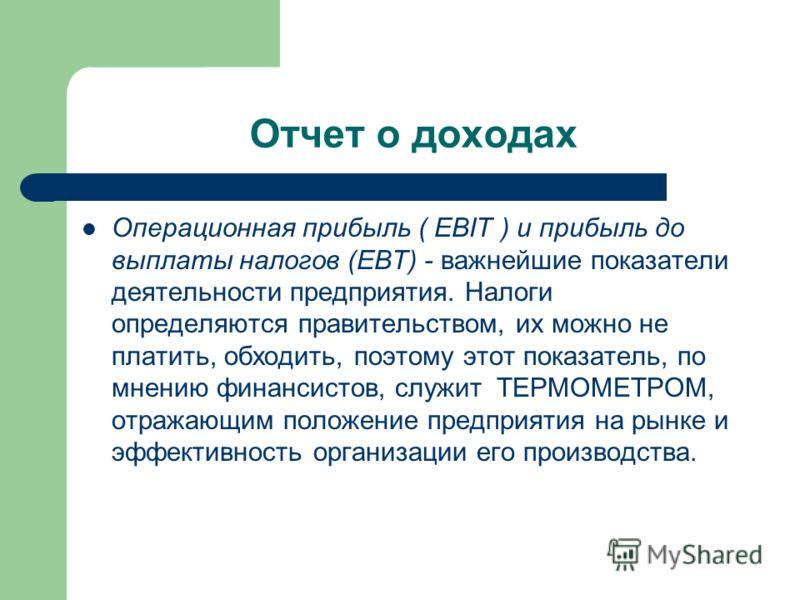 Отчет о доходах Операционная прибыль ( EBIT ) и прибыль до выплаты налогов (ЕВТ) - важнейшие показатели деятельности предприятия. Налоги определяются правительством, их можно не платить, обходить, поэтому этот показатель, по мнению финансистов, служи