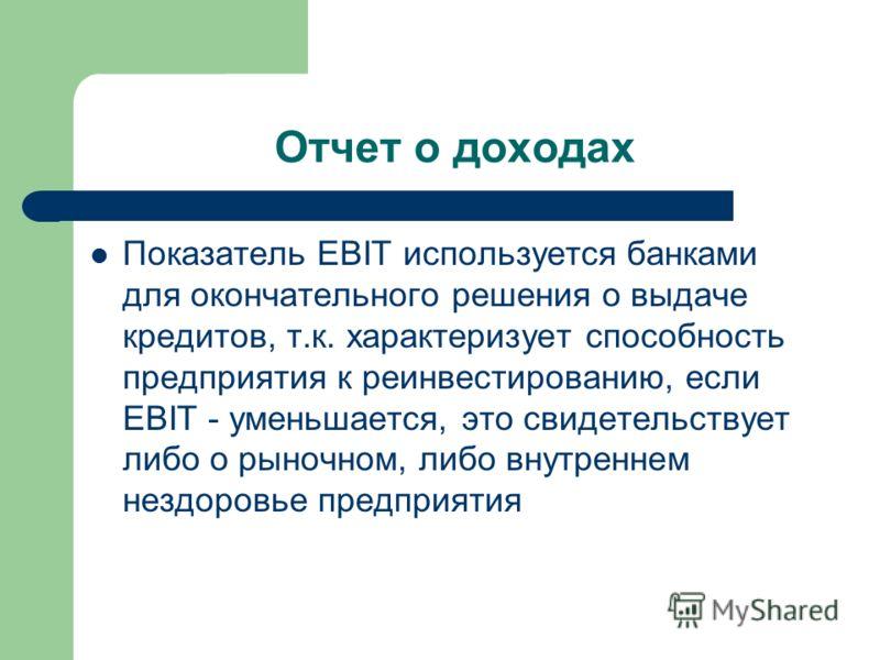 Отчет о доходах Показатель EBIT используется банками для окончательного решения о выдаче кредитов, т.к. характеризует способность предприятия к реинвестированию, если EBIT - уменьшается, это свидетельствует либо о рыночном, либо внутреннем нездоровье