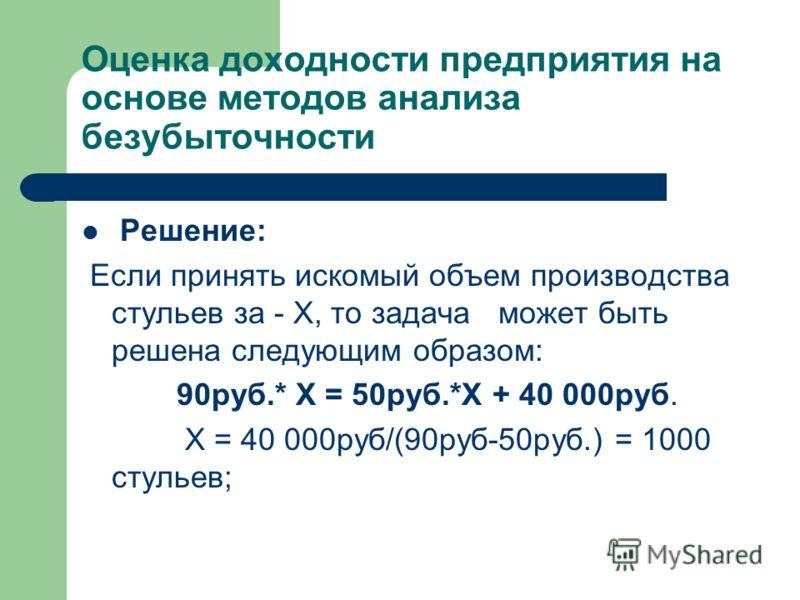 Оценка доходности предприятия на основе методов анализа безубыточности Решение: Если принять искомый объем производства стульев за - Х, то задача может быть решена следующим образом: 90руб.* Х = 50руб.*Х + 40 000руб. Х = 40 000руб/(90руб-50руб.) = 10