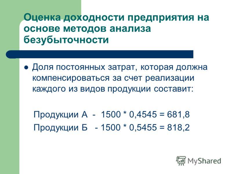 Оценка доходности предприятия на основе методов анализа безубыточности Доля постоянных затрат, которая должна компенсироваться за счет реализации каждого из видов продукции составит: Продукции А - 1500 * 0,4545 = 681,8 Продукции Б - 1500 * 0,5455 = 8
