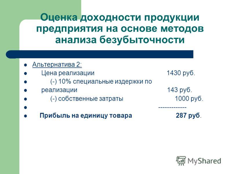Оценка доходности продукции предприятия на основе методов анализа безубыточности Альтернатива 2: Цена реализации 1430 руб. (-) 10% специальные издержки по реализации 143 руб. (-) собственные затраты 1000 руб. ------------- Прибыль на единицу товара 2