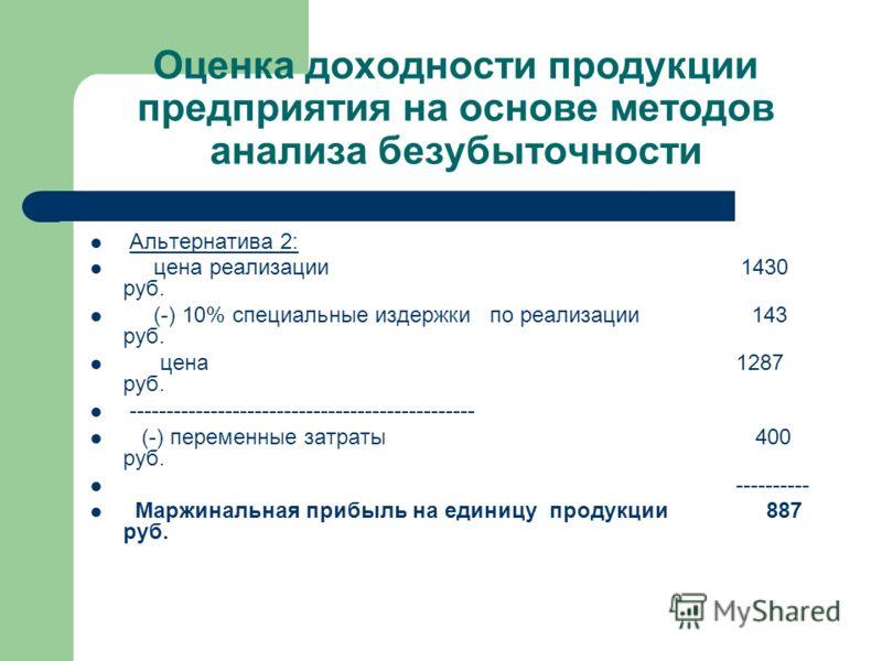 Оценка доходности продукции предприятия на основе методов анализа безубыточности Альтернатива 2: цена реализации 1430 руб. (-) 10% специальные издержки по реализации 143 руб. цена 1287 руб. ----------------------------------------------- (-) переменн