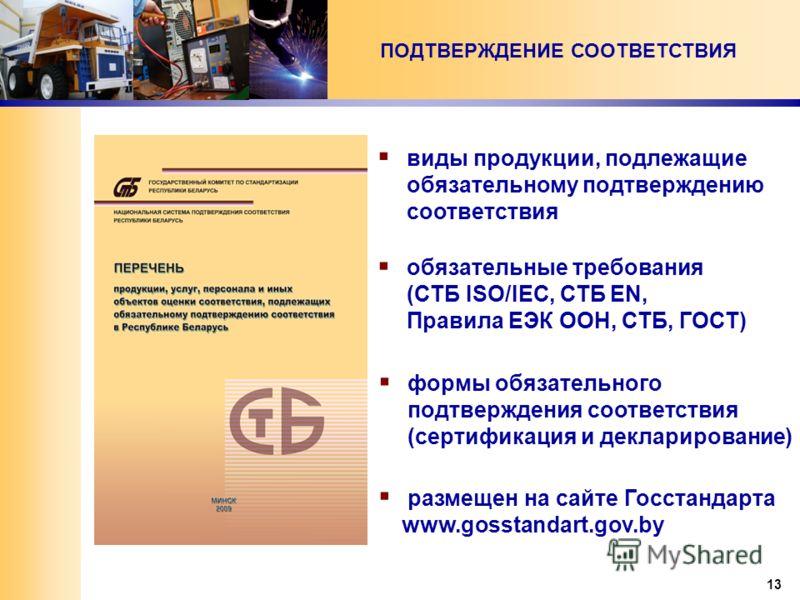 13 ПОДТВЕРЖДЕНИЕ СООТВЕТСТВИЯ виды продукции, подлежащие обязательному подтверждению соответствия обязательные требования (СТБ ISO/IEC, СТБ EN, Правила ЕЭК ООН, СТБ, ГОСТ) формы обязательного подтверждения соответствия (сертификация и декларирование)