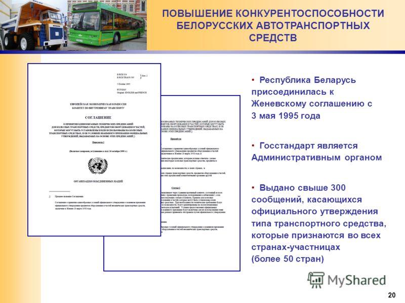 20 ПОВЫШЕНИЕ КОНКУРЕНТОСПОСОБНОСТИ БЕЛОРУССКИХ АВТОТРАНСПОРТНЫХ СРЕДСТВ Республика Беларусь присоединилась к Женевскому соглашению с 3 мая 1995 года Госстандарт является Административным органом Выдано свыше 300 сообщений, касающихся официального утв