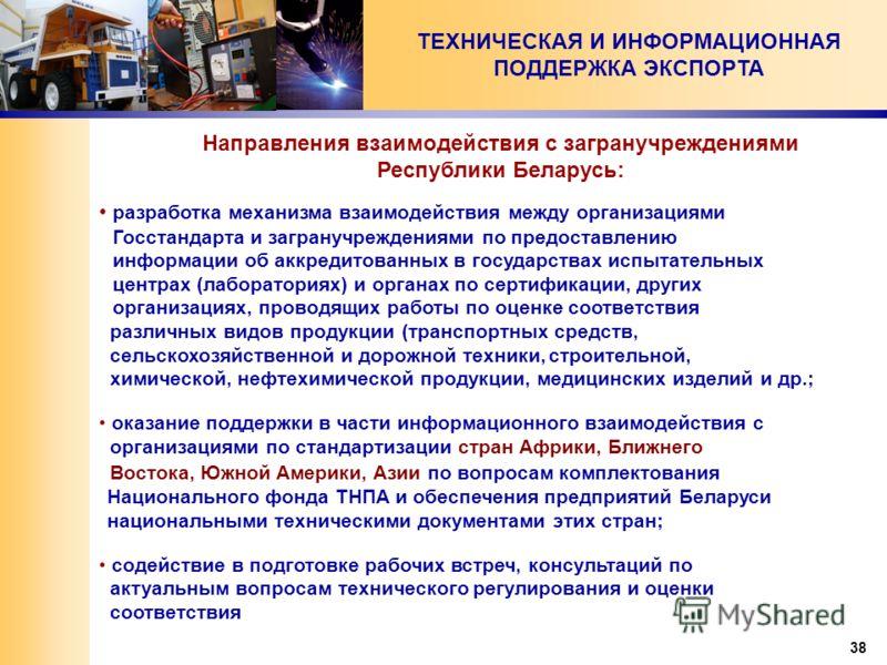 38 ТЕХНИЧЕСКАЯ И ИНФОРМАЦИОННАЯ ПОДДЕРЖКА ЭКСПОРТА разработка механизма взаимодействия между организациями Госстандарта и загранучреждениями по предоставлению информации об аккредитованных в государствах испытательных центрах (лабораториях) и органах