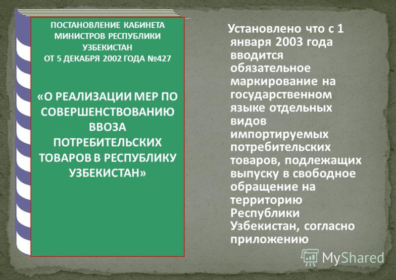 ПОСТАНОВЛЕНИЕ КАБИНЕТА МИНИСТРОВ РЕСПУБЛИКИ УЗБЕКИСТАН ОТ 5 ДЕКАБРЯ 2002 ГОДА 427 «О РЕАЛИЗАЦИИ МЕР ПО СОВЕРШЕНСТВОВАНИЮ ВВОЗА ПОТРЕБИТЕЛЬСКИХ ТОВАРОВ В РЕСПУБЛИКУ УЗБЕКИСТАН» Установлено что с 1 января 2003 года вводится обязательное маркирование на