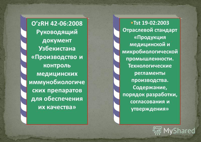 OzRH 42-06:2008 Руководящий документ Узбекистана «Производство и контроль медицинских иммунобиологиче ских препаратов для обеспечения их качества» Tst 19-02:2003 Отраслевой стандарт «Продукция медицинской и микробиологической промышленности. Технолог