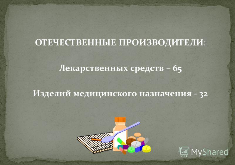 ОТЕЧЕСТВЕННЫЕ ПРОИЗВОДИТЕЛИ: Лекарственных средств – 65 Изделий медицинского назначения - 32