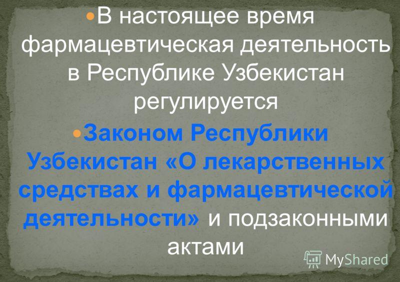 В настоящее время фармацевтическая деятельность в Республике Узбекистан регулируется Законом Республики Узбекистан «О лекарственных средствах и фармацевтической деятельности» и подзаконными актами