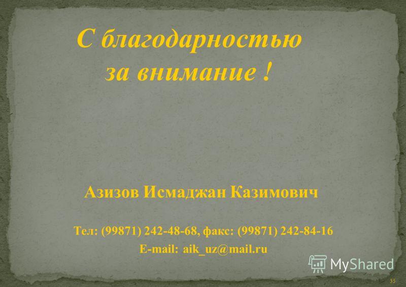 35 Азизов Исмаджан Казимович Тел: (99871) 242-48-68, факс: (99871) 242-84-16 E-mail: aik_uz@mail.ru С благодарностью за внимание !