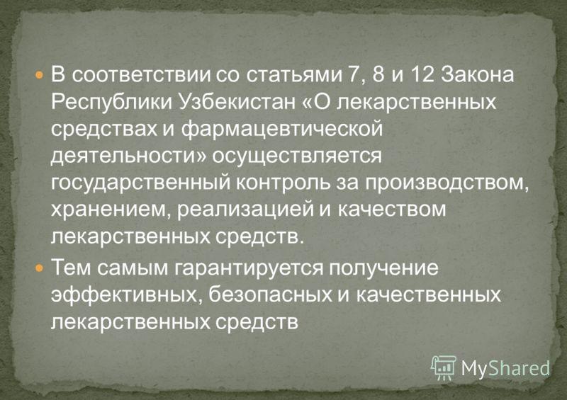 В соответствии со статьями 7, 8 и 12 Закона Республики Узбекистан «О лекарственных средствах и фармацевтической деятельности» осуществляется государственный контроль за производством, хранением, реализацией и качеством лекарственных средств. Тем самы