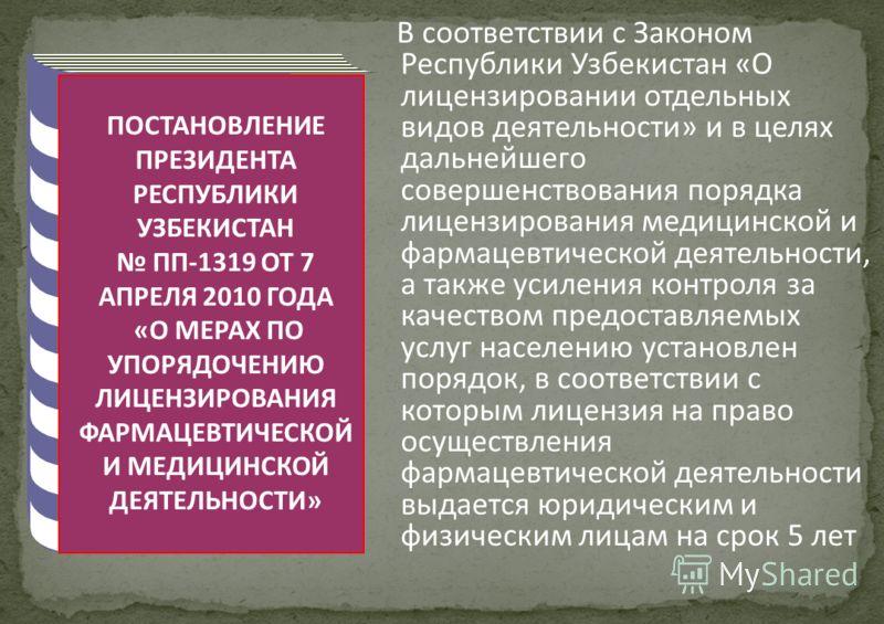 ПОСТАНОВЛЕНИЕ ПРЕЗИДЕНТА РЕСПУБЛИКИ УЗБЕКИСТАН ПП-1319 ОТ 7 АПРЕЛЯ 2010 ГОДА «О МЕРАХ ПО УПОРЯДОЧЕНИЮ ЛИЦЕНЗИРОВАНИЯ ФАРМАЦЕВТИЧЕСКОЙ И МЕДИЦИНСКОЙ ДЕЯТЕЛЬНОСТИ» В соответствии с Законом Республики Узбекистан «О лицензировании отдельных видов деятель