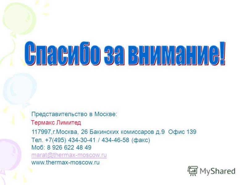 Представительство в Москве: Тел. +7(495) 434-30-41 / 434-46-58 (факс) Моб: 8 926 622 48 49 marat@thermax-moscow.ru www.thermax-moscow.ru 117997,г.Москва, 26 Бакинских комиссаров д.9 Офис 139 Термакс Лимитед