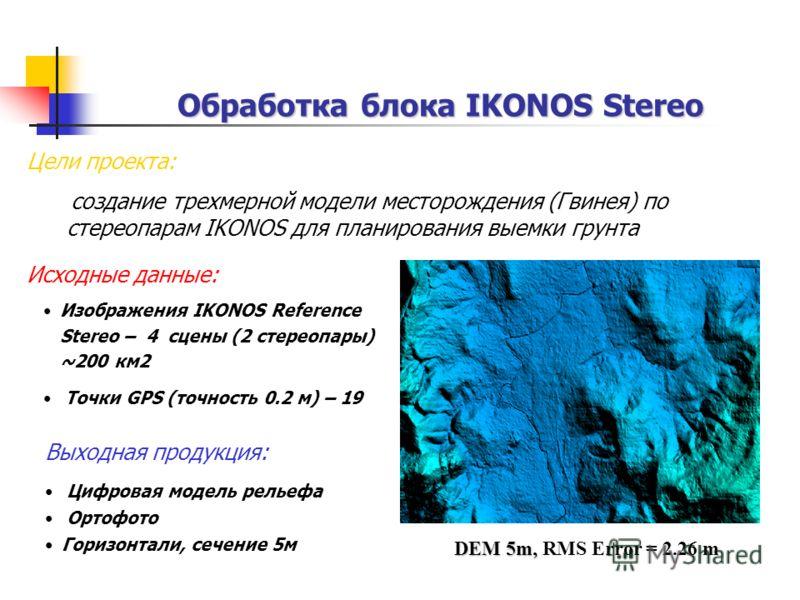 Обработка блока IKONOS Stereo Исходные данные: Изображения IKONOS Reference Stereo – 4 сцены (2 стереопары) ~200 км2 Точки GPS (точность 0.2 м) – 19 Выходная продукция: Цифровая модель рельефа Ортофото Горизонтали, сечение 5м Цели проекта: создание т