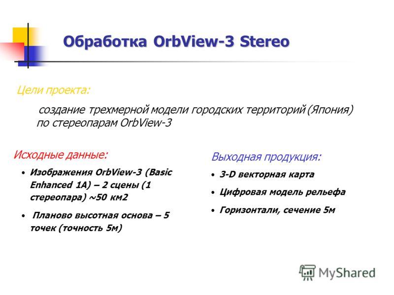 Обработка OrbView-3 Stereo Исходные данные: Изображения OrbView-3 (Basic Enhanced 1A) – 2 сцены (1 стереопара) ~50 км2 Планово высотная основа – 5 точек (точность 5м) Выходная продукция: 3-D векторная карта Цифровая модель рельефа Горизонтали, сечени
