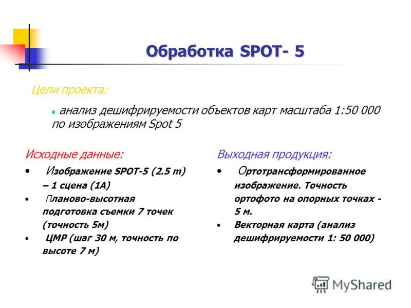 Обработка SPOT- 5 Обработка SPOT- 5 Цели проекта: анализ дешифрируемости объектов карт масштаба 1:50 000 по изображениям Spot 5 Выходная продукция: О ртотрансформированное изображение. Точность ортофото на опорных точках - 5 м. Векторная карта (анали