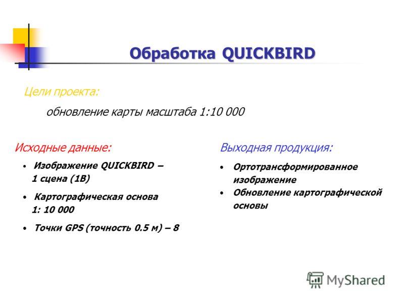 Обработка QUICKBIRD Выходная продукция: Ортотрансформированное изображение Обновление картографической основы Исходные данные: Изображениe QUICKBIRD – 1 сцена (1B) Картографическая основа 1: 10 000 Точки GPS (точность 0.5 м) – 8 Цели проекта: обновле