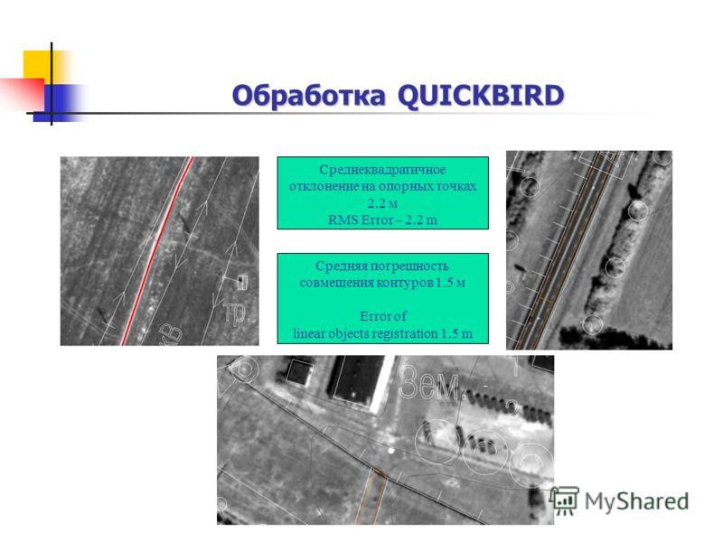 Обработка QUICKBIRD Среднеквадратичное отклонение на опорных точках 2.2 м RMS Error – 2.2 m Средняя погрешность совмещения контуров 1.5 м Error of linear objects registration 1.5 m