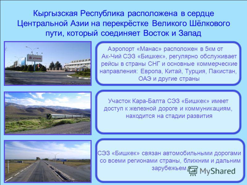 Кыргызская Республика расположена в сердце Центральной Азии на перекрёстке Великого Шёлкового пути, который соединяет Восток и Запад Участок Кара-Балта СЭЗ «Бишкек» имеет доступ к железной дороге и коммуникациям, находится на стадии развития Аэропорт