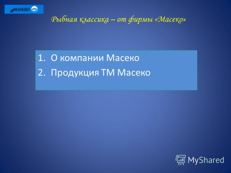 Рыбная классика – от фирмы «Масеко» 1.О компании Масеко 2.Продукция ТМ Масеко