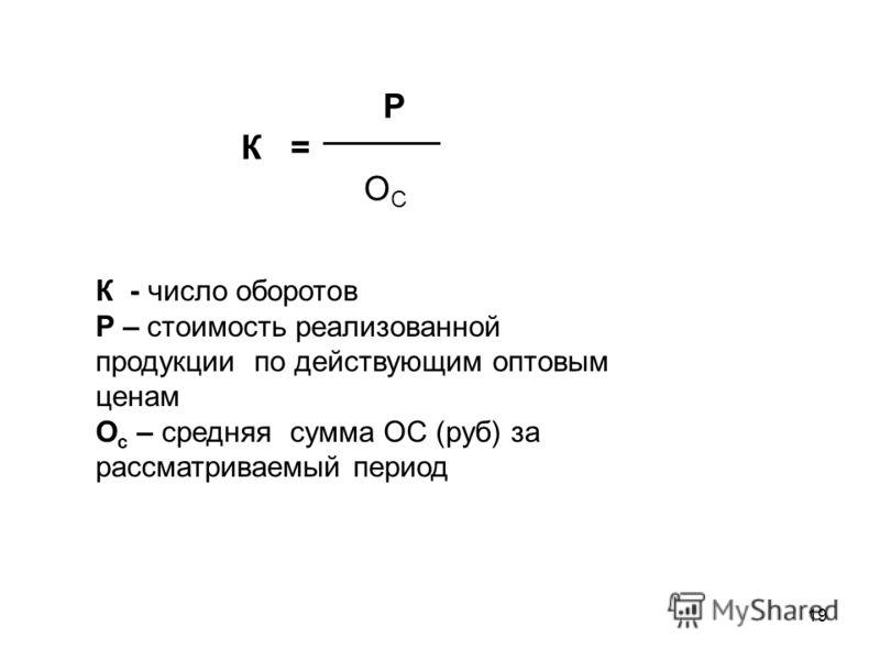 19 P К = О С К - число оборотов P – стоимость реализованной продукции по действующим оптовым ценам О с – средняя сумма ОС (руб) за рассматриваемый период
