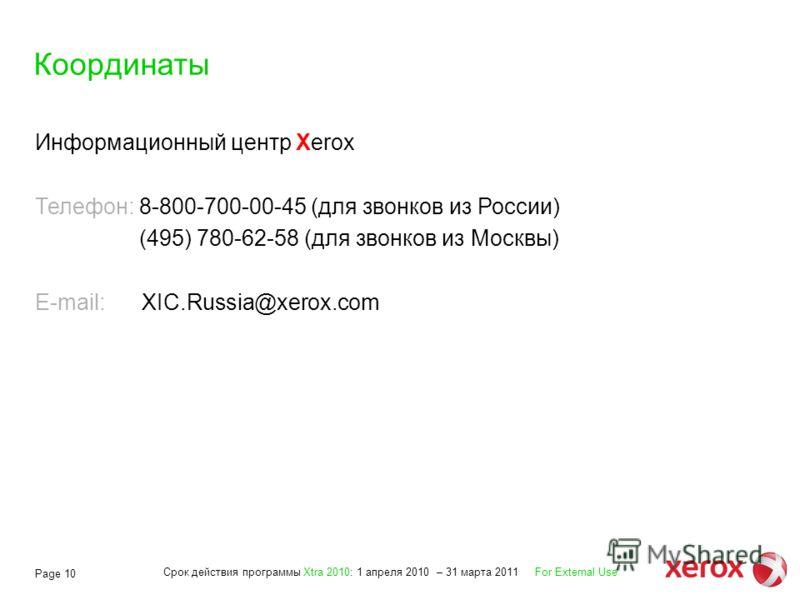 Срок действия программы Xtra 2010: 1 апреля 2010 – 31 марта 2011 For External Use Page 10 Координаты Информационный центр Xerox Телефон: 8-800-700-00-45 (для звонков из России) (495) 780-62-58 (для звонков из Москвы) E-mail: XIC.Russia@xerox.com