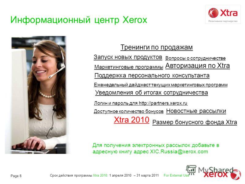 Срок действия программы Xtra 2010: 1 апреля 2010 – 31 марта 2011 For External Use Page 8 Информационный центр Xerox Новостные рассылки Запуск новых продуктов Маркетинговые программы Еженедельный дайджест текущих маркетинговых программ Поддержка персо