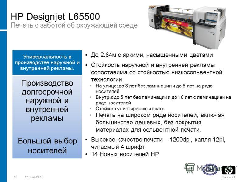 HP Designjet L65500 Печать с заботой об окружающей среде Универсальность в производстве наружной и внутренней рекламы. До 2.64м с яркими, насыщенными цветами Стойкость наружной и внутренней рекламы сопоставима со стойкостью низкосольвентной технологи